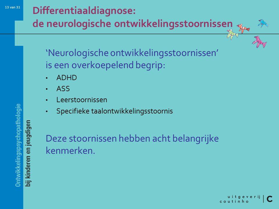 13 van 31 Differentiaaldiagnose: de neurologische ontwikkelingsstoornissen 'Neurologische ontwikkelingsstoornissen' is een overkoepelend begrip: ADHD ASS Leerstoornissen Specifieke taalontwikkelingsstoornis Deze stoornissen hebben acht belangrijke kenmerken.