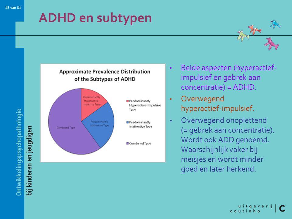 15 van 31 ADHD en subtypen Beide aspecten (hyperactief- impulsief en gebrek aan concentratie) = ADHD.