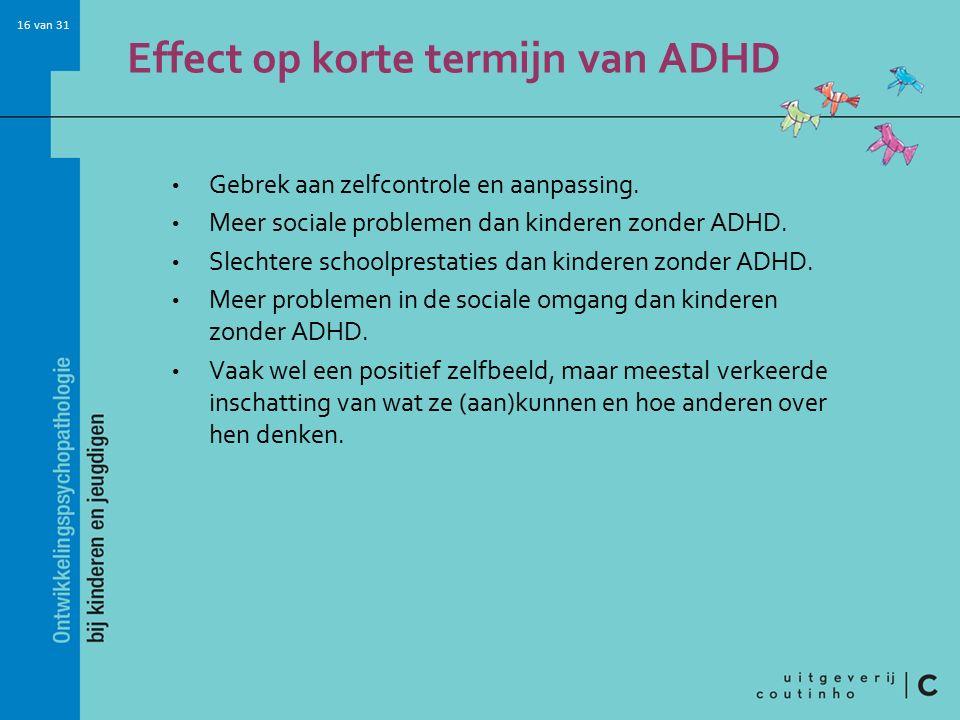 16 van 31 Effect op korte termijn van ADHD Gebrek aan zelfcontrole en aanpassing.