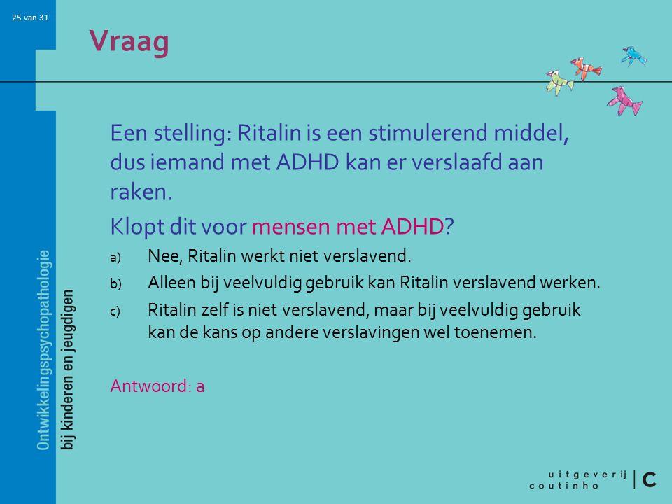 25 van 31 Vraag Een stelling: Ritalin is een stimulerend middel, dus iemand met ADHD kan er verslaafd aan raken.