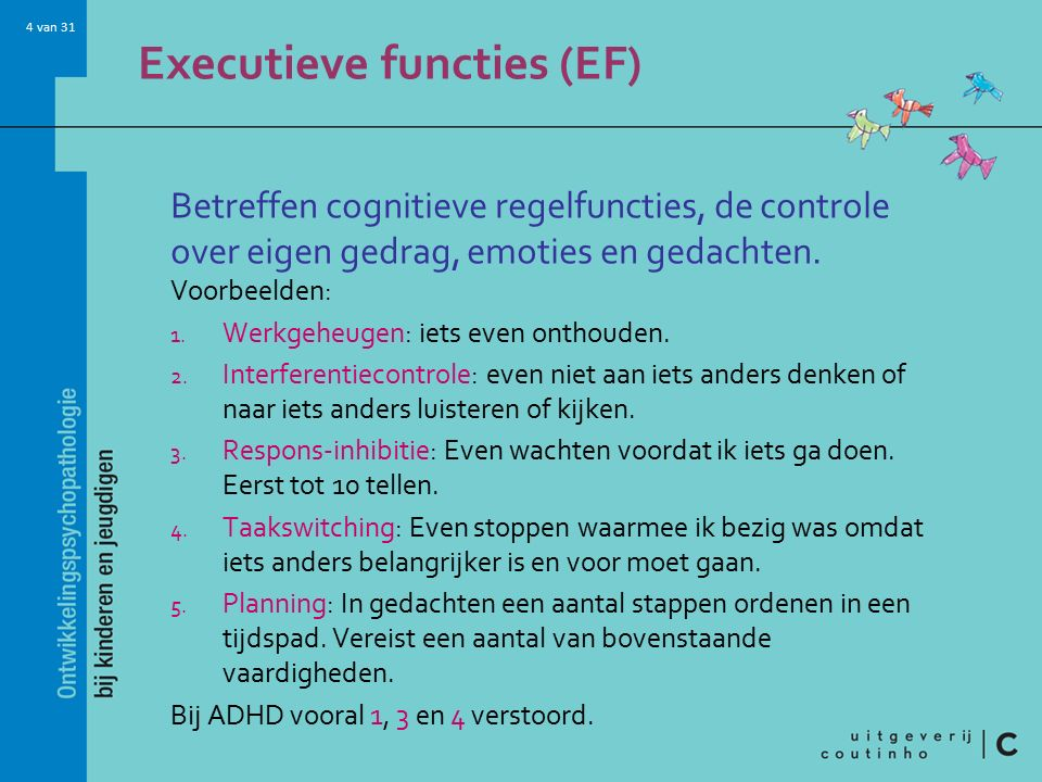 4 van 31 Executieve functies (EF) Betreffen cognitieve regelfuncties, de controle over eigen gedrag, emoties en gedachten.