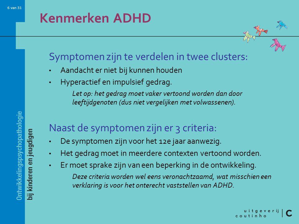 6 van 31 Kenmerken ADHD Symptomen zijn te verdelen in twee clusters: Aandacht er niet bij kunnen houden Hyperactief en impulsief gedrag.