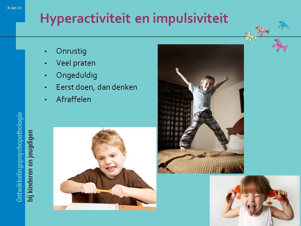 8 van 31 Hyperactiviteit en impulsiviteit Onrustig Veel praten Ongeduldig Eerst doen, dan denken Afraffelen