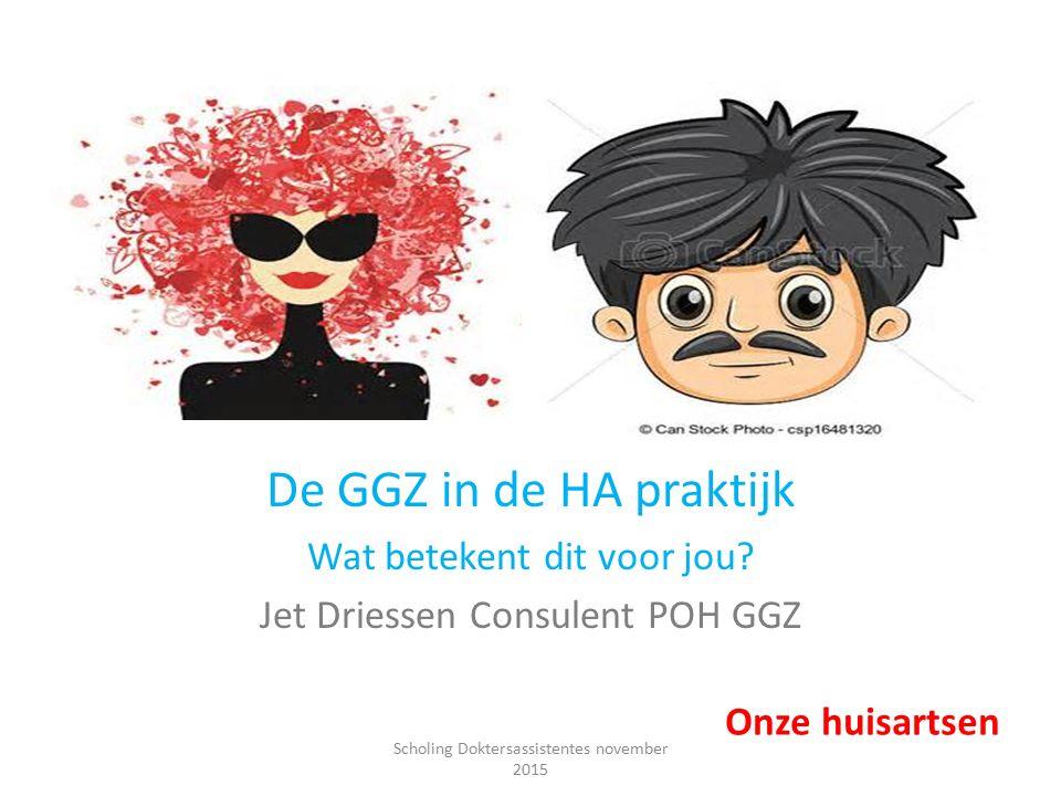 De GGZ in de HA praktijk Wat betekent dit voor jou? Jet Driessen Consulent POH GGZ Onze huisartsen Scholing Doktersassistentes november 2015