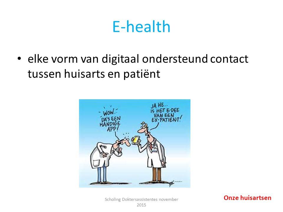 E-health elke vorm van digitaal ondersteund contact tussen huisarts en patiënt Onze huisartsen Scholing Doktersassistentes november 2015