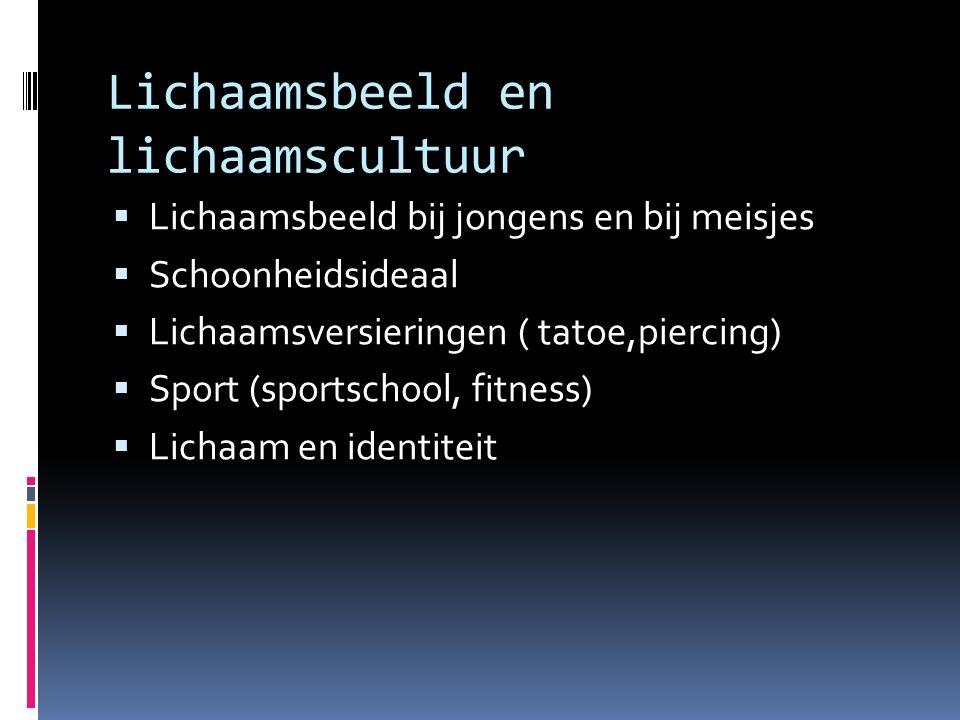 Lichaamsbeeld en lichaamscultuur  Lichaamsbeeld bij jongens en bij meisjes  Schoonheidsideaal  Lichaamsversieringen ( tatoe,piercing)  Sport (sportschool, fitness)  Lichaam en identiteit