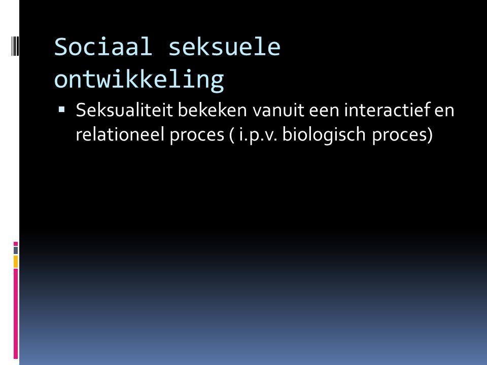 Sociaal seksuele ontwikkeling  Seksualiteit bekeken vanuit een interactief en relationeel proces ( i.p.v. biologisch proces)