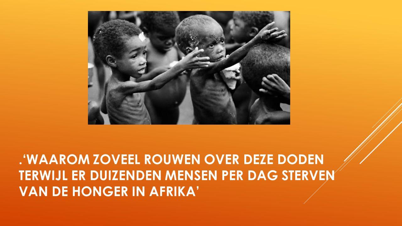 .'WAAROM ZOVEEL ROUWEN OVER DEZE DODEN TERWIJL ER DUIZENDEN MENSEN PER DAG STERVEN VAN DE HONGER IN AFRIKA'