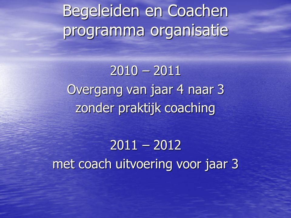 Begeleiden en Coachen programma organisatie 2010 – 2011 Overgang van jaar 4 naar 3 zonder praktijk coaching 2011 – 2012 met coach uitvoering voor jaar 3