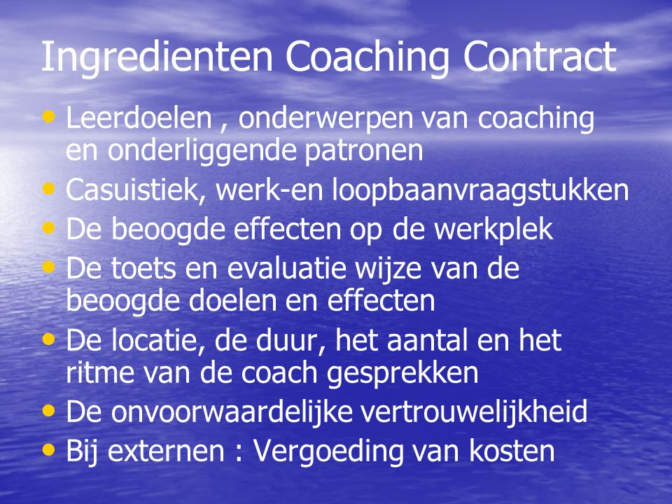 Ingredienten Coaching Contract Leerdoelen, onderwerpen van coaching en onderliggende patronen Casuistiek, werk-en loopbaanvraagstukken De beoogde effe