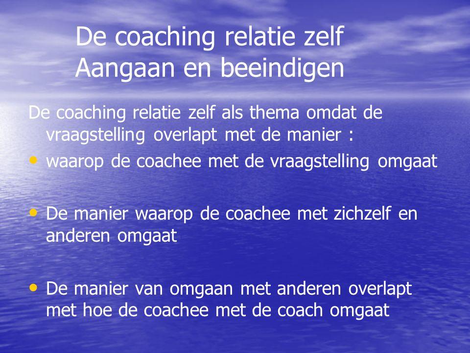 De coaching relatie zelf Aangaan en beeindigen De coaching relatie zelf als thema omdat de vraagstelling overlapt met de manier : waarop de coachee met de vraagstelling omgaat De manier waarop de coachee met zichzelf en anderen omgaat De manier van omgaan met anderen overlapt met hoe de coachee met de coach omgaat
