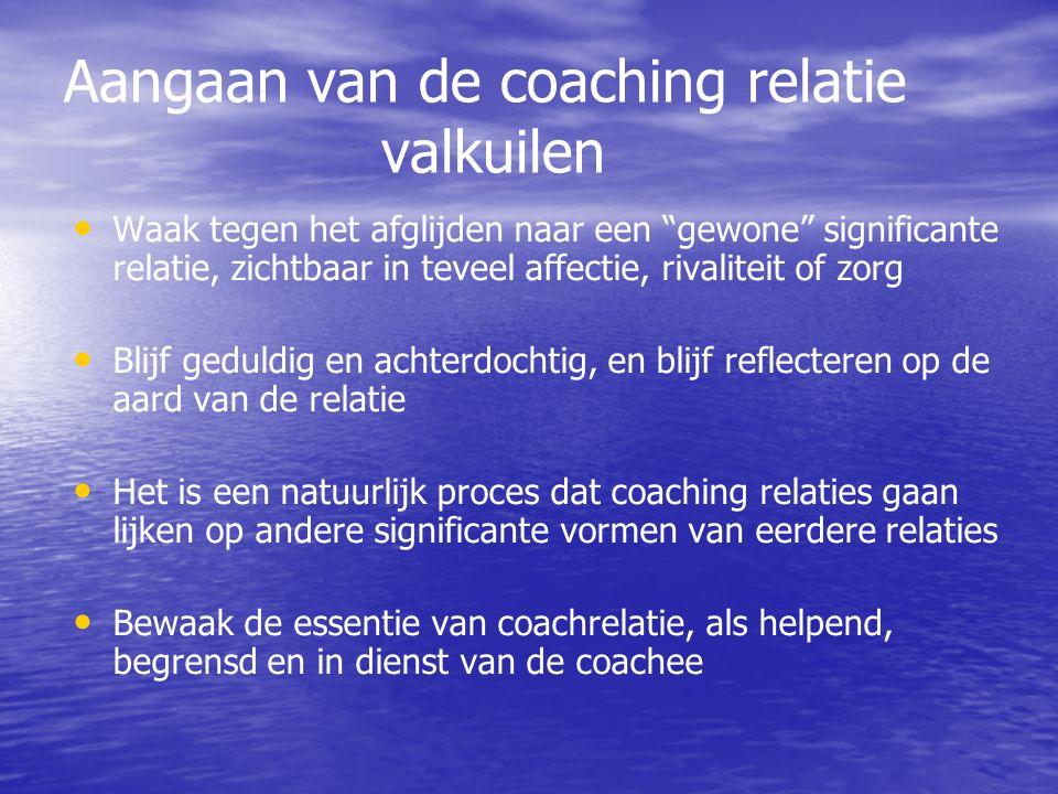 Aangaan van de coaching relatie valkuilen Waak tegen het afglijden naar een gewone significante relatie, zichtbaar in teveel affectie, rivaliteit of zorg Blijf geduldig en achterdochtig, en blijf reflecteren op de aard van de relatie Het is een natuurlijk proces dat coaching relaties gaan lijken op andere significante vormen van eerdere relaties Bewaak de essentie van coachrelatie, als helpend, begrensd en in dienst van de coachee
