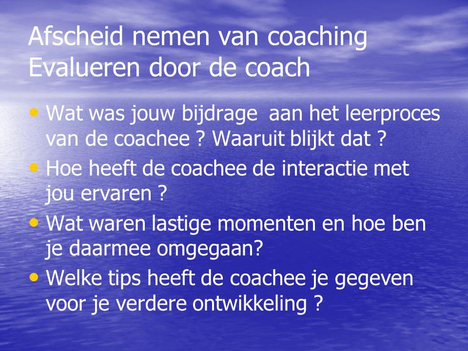 Afscheid nemen van coaching Evalueren door de coach Wat was jouw bijdrage aan het leerproces van de coachee .