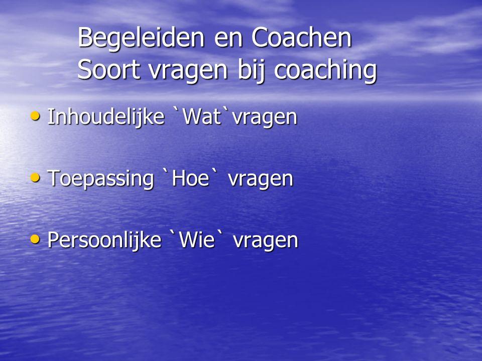 Begeleiden en Coachen Soort vragen bij coaching Inhoudelijke `Wat`vragen Inhoudelijke `Wat`vragen Toepassing `Hoe` vragen Toepassing `Hoe` vragen Persoonlijke `Wie` vragen Persoonlijke `Wie` vragen