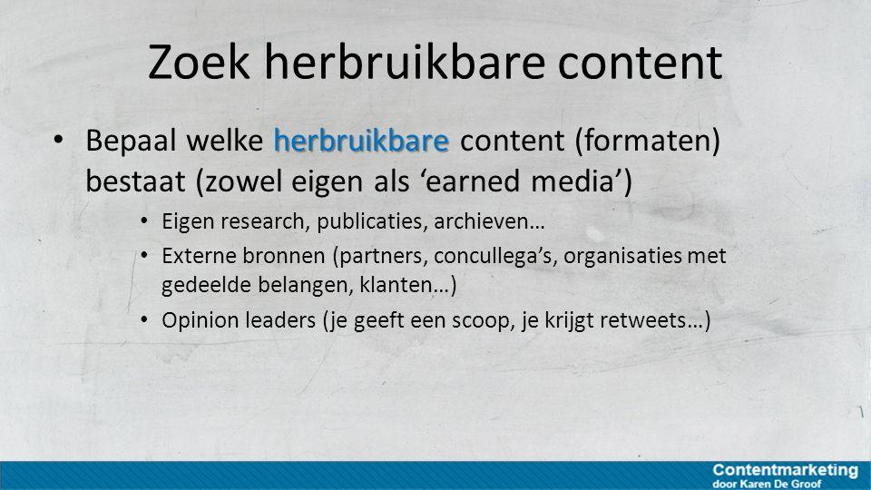 Zoek herbruikbare content herbruikbare Bepaal welke herbruikbare content (formaten) bestaat (zowel eigen als 'earned media') Eigen research, publicati