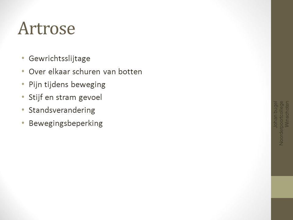 Oorzaak artrose Normaal ouderdomsproces Grotere afbraak van kraakbeen,dan aanmaak van kraakbeen Johan bugel Noorderpoortcollege Winschoten