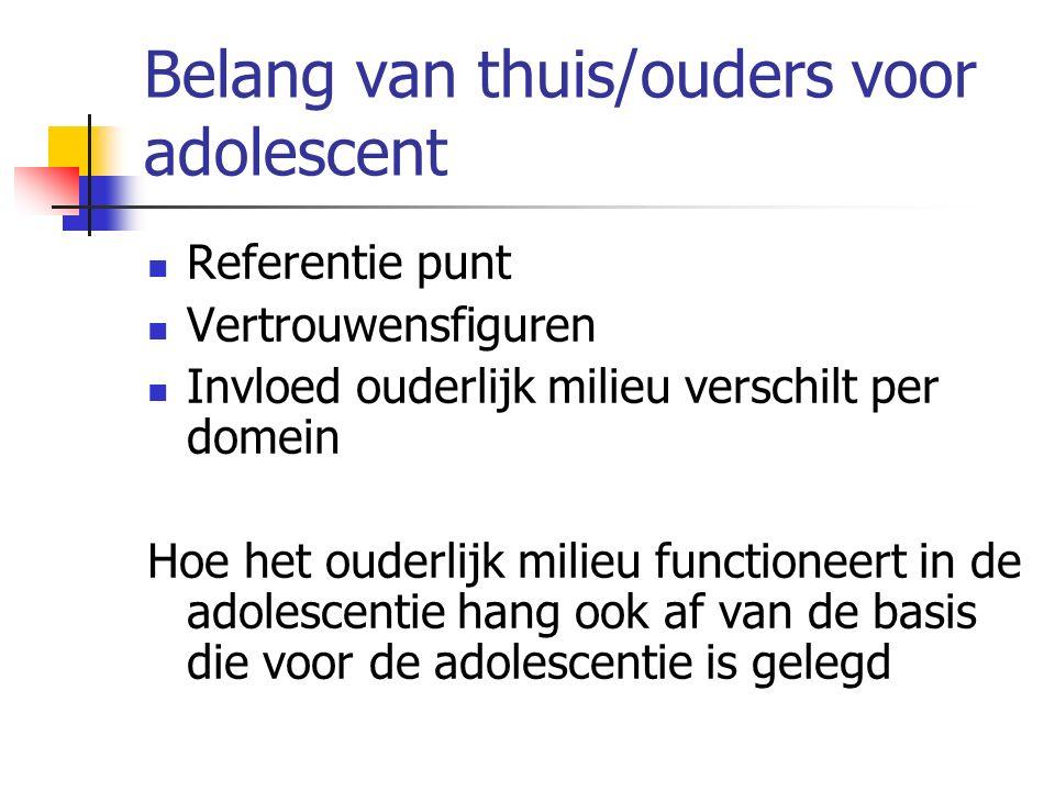 Belang van thuis/ouders voor adolescent Referentie punt Vertrouwensfiguren Invloed ouderlijk milieu verschilt per domein Hoe het ouderlijk milieu functioneert in de adolescentie hang ook af van de basis die voor de adolescentie is gelegd