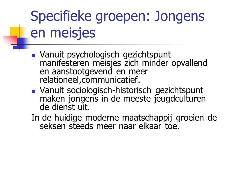 Specifieke groepen: Jongens en meisjes Vanuit psychologisch gezichtspunt manifesteren meisjes zich minder opvallend en aanstootgevend en meer relationeel,communicatief.