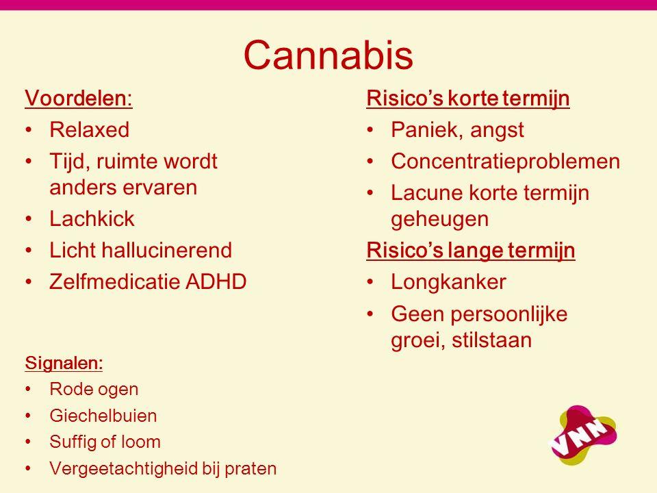 Cannabis Voordelen: Relaxed Tijd, ruimte wordt anders ervaren Lachkick Licht hallucinerend Zelfmedicatie ADHD Signalen: Rode ogen Giechelbuien Suffig of loom Vergeetachtigheid bij praten Risico's korte termijn Paniek, angst Concentratieproblemen Lacune korte termijn geheugen Risico's lange termijn Longkanker Geen persoonlijke groei, stilstaan