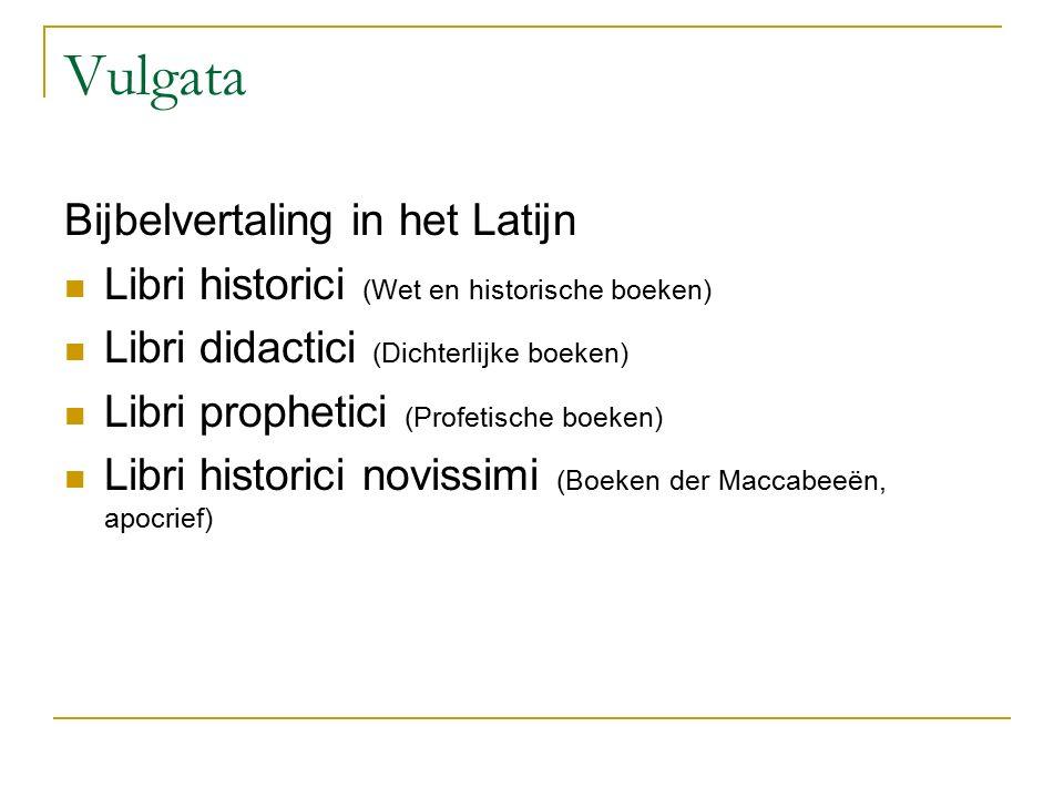 Vulgata Bijbelvertaling in het Latijn Libri historici (Wet en historische boeken) Libri didactici (Dichterlijke boeken) Libri prophetici (Profetische