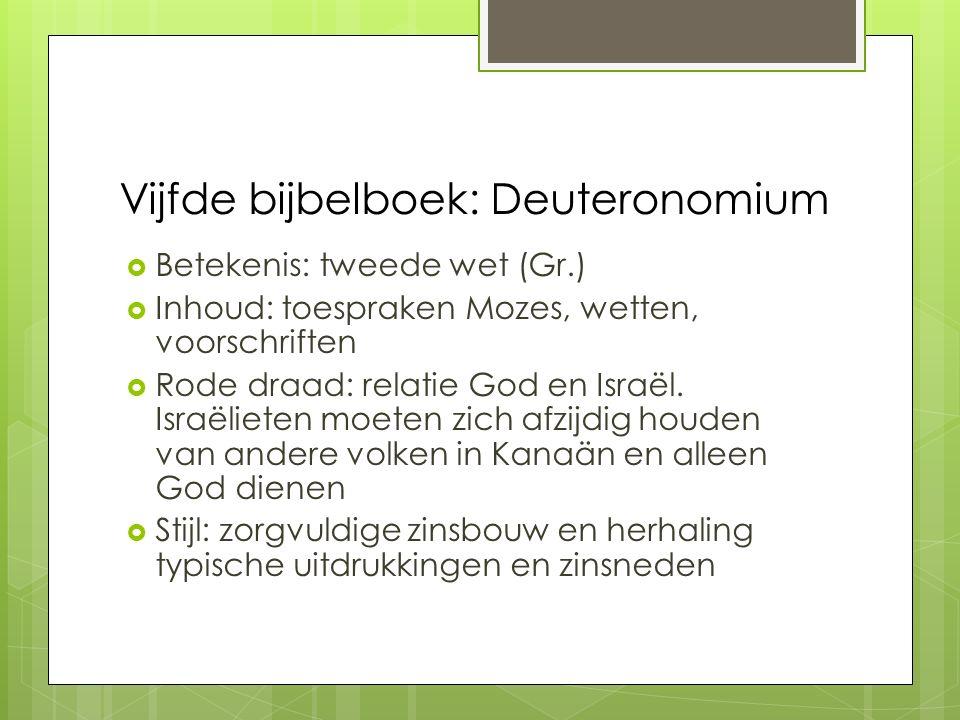 Vijfde bijbelboek: Deuteronomium  Betekenis: tweede wet (Gr.)  Inhoud: toespraken Mozes, wetten, voorschriften  Rode draad: relatie God en Israël.