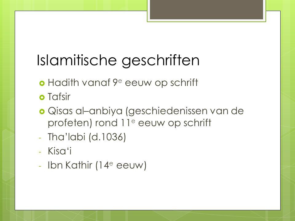 Islamitische geschriften  Hadith vanaf 9 e eeuw op schrift  Tafsir  Qisas al–anbiya (geschiedenissen van de profeten) rond 11 e eeuw op schrift - Tha'labi (d.1036) - Kisa'i - Ibn Kathir (14 e eeuw)