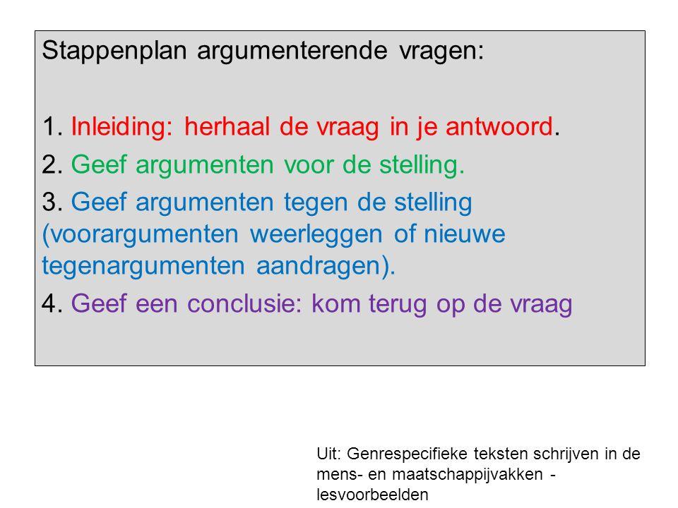 Stappenplan argumenterende vragen: 1. Inleiding: herhaal de vraag in je antwoord. 2. Geef argumenten voor de stelling. 3. Geef argumenten tegen de ste