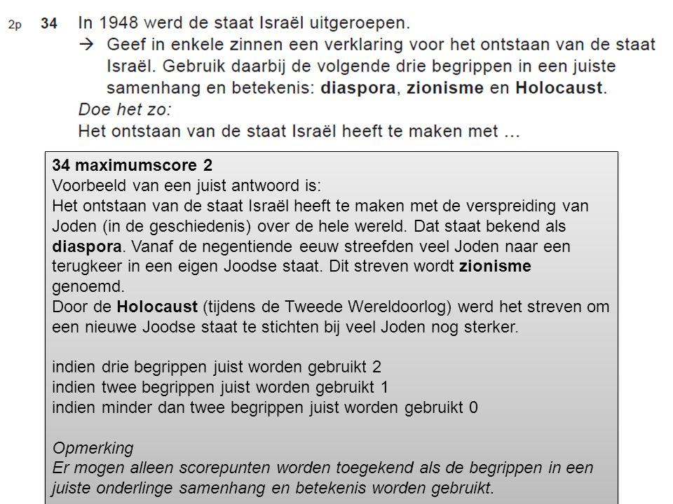 34 maximumscore 2 Voorbeeld van een juist antwoord is: Het ontstaan van de staat Israël heeft te maken met de verspreiding van Joden (in de geschieden