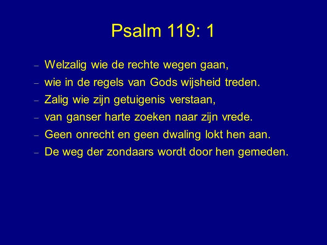 Psalm 119: 1  Welzalig wie de rechte wegen gaan,  wie in de regels van Gods wijsheid treden.