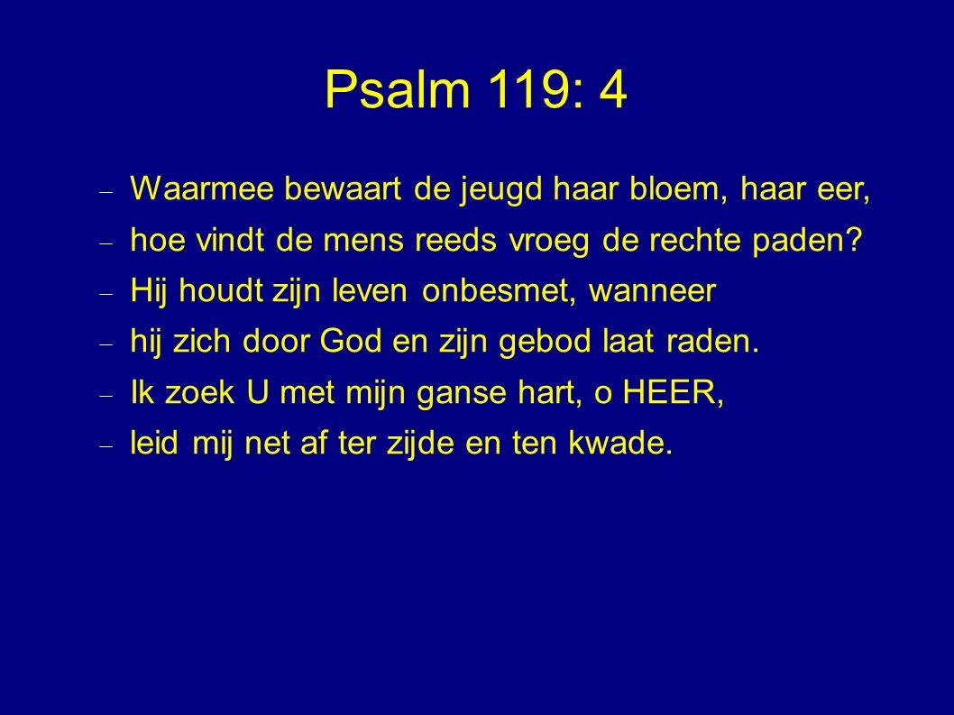 Psalm 119: 4  Waarmee bewaart de jeugd haar bloem, haar eer,  hoe vindt de mens reeds vroeg de rechte paden.