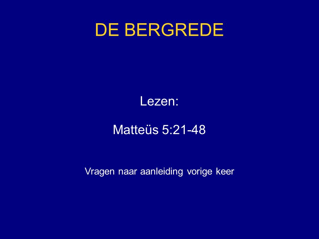 DE BERGREDE Lezen: Matteüs 5:21-48 Vragen naar aanleiding vorige keer