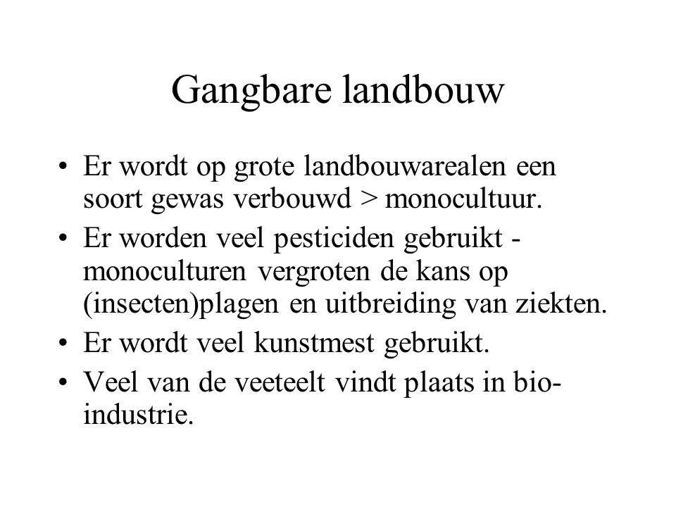 Gangbare landbouw Er wordt op grote landbouwarealen een soort gewas verbouwd > monocultuur. Er worden veel pesticiden gebruikt - monoculturen vergrote