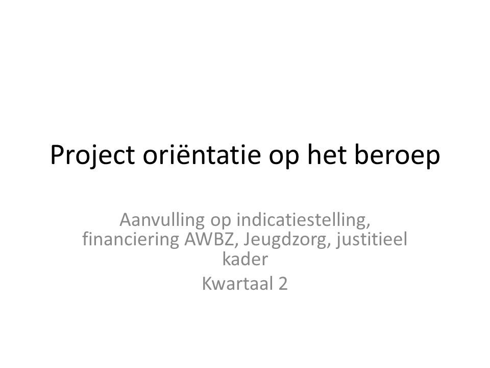 Project oriëntatie op het beroep Aanvulling op indicatiestelling, financiering AWBZ, Jeugdzorg, justitieel kader Kwartaal 2