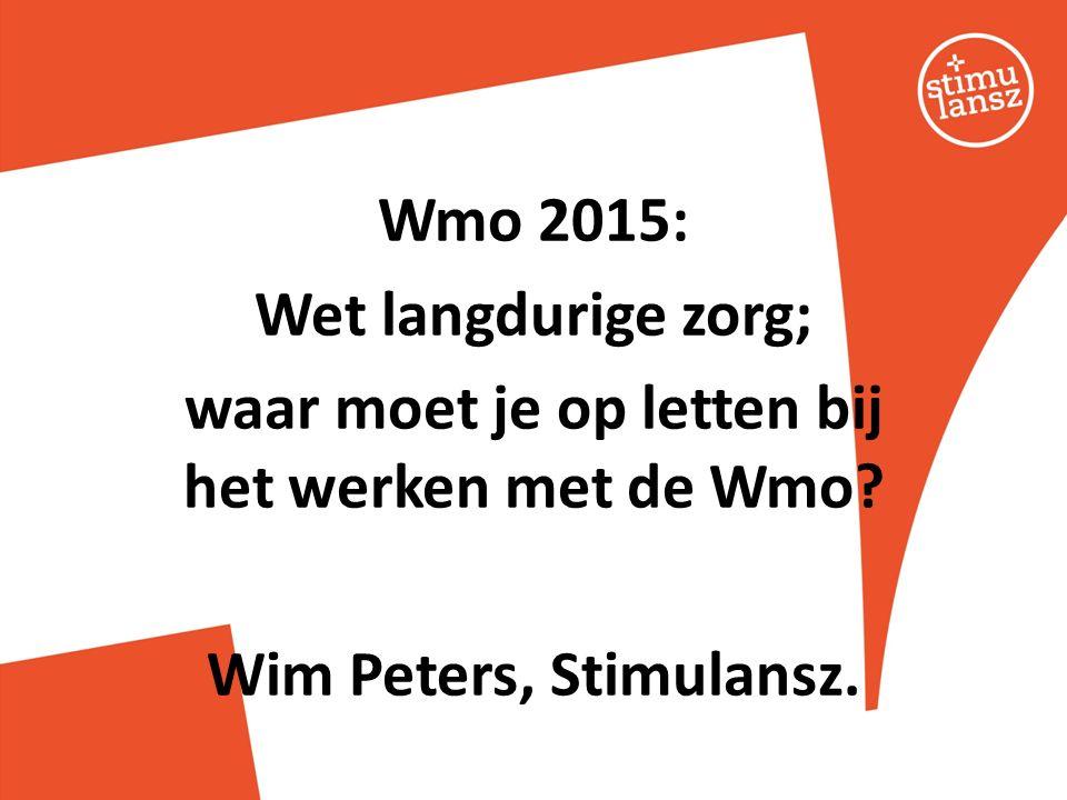 Wmo 2015: Wet langdurige zorg; waar moet je op letten bij het werken met de Wmo? Wim Peters, Stimulansz.