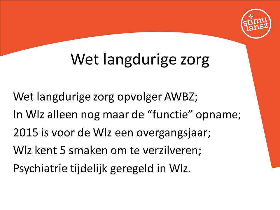 Wet langdurige zorg opvolger AWBZ; In Wlz alleen nog maar de functie opname; 2015 is voor de Wlz een overgangsjaar; Wlz kent 5 smaken om te verzilveren; Psychiatrie tijdelijk geregeld in Wlz.