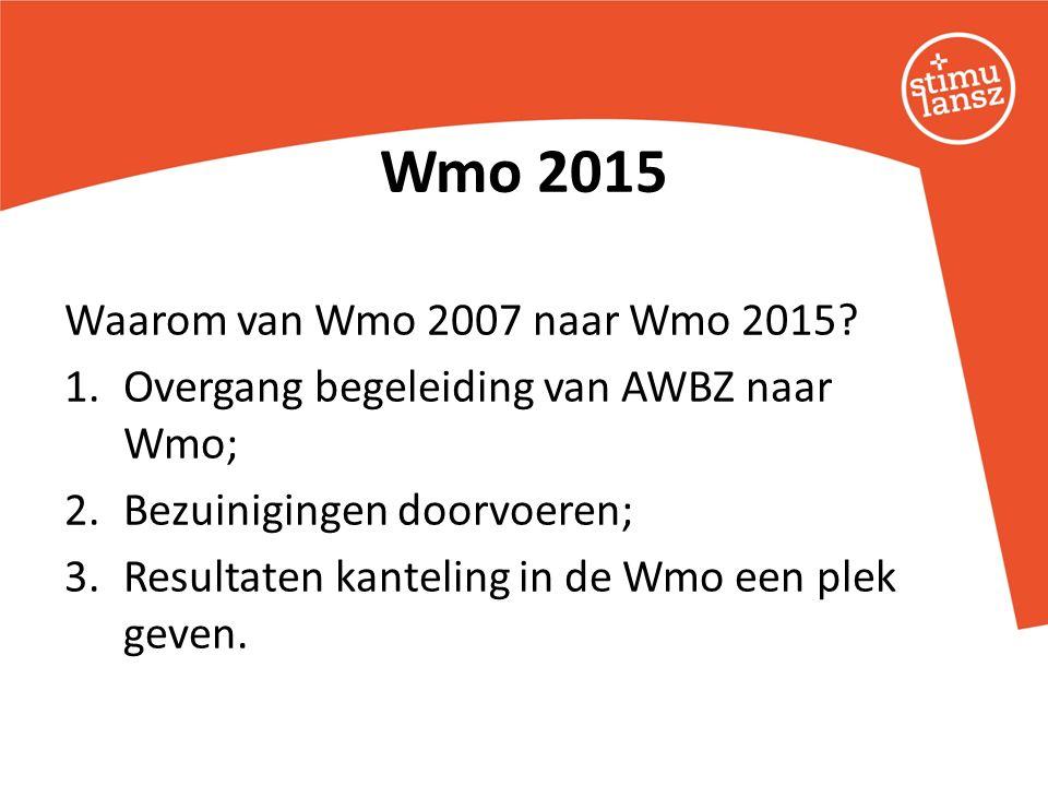 Wmo 2015 Waarom van Wmo 2007 naar Wmo 2015? 1.Overgang begeleiding van AWBZ naar Wmo; 2.Bezuinigingen doorvoeren; 3.Resultaten kanteling in de Wmo een