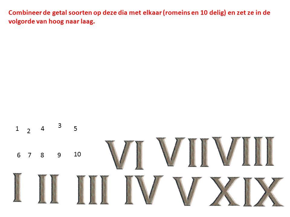 1 2 3 45 6789 10 Combineer de getal soorten op deze dia met elkaar (romeins en 10 delig) en zet ze in de volgorde van hoog naar laag.