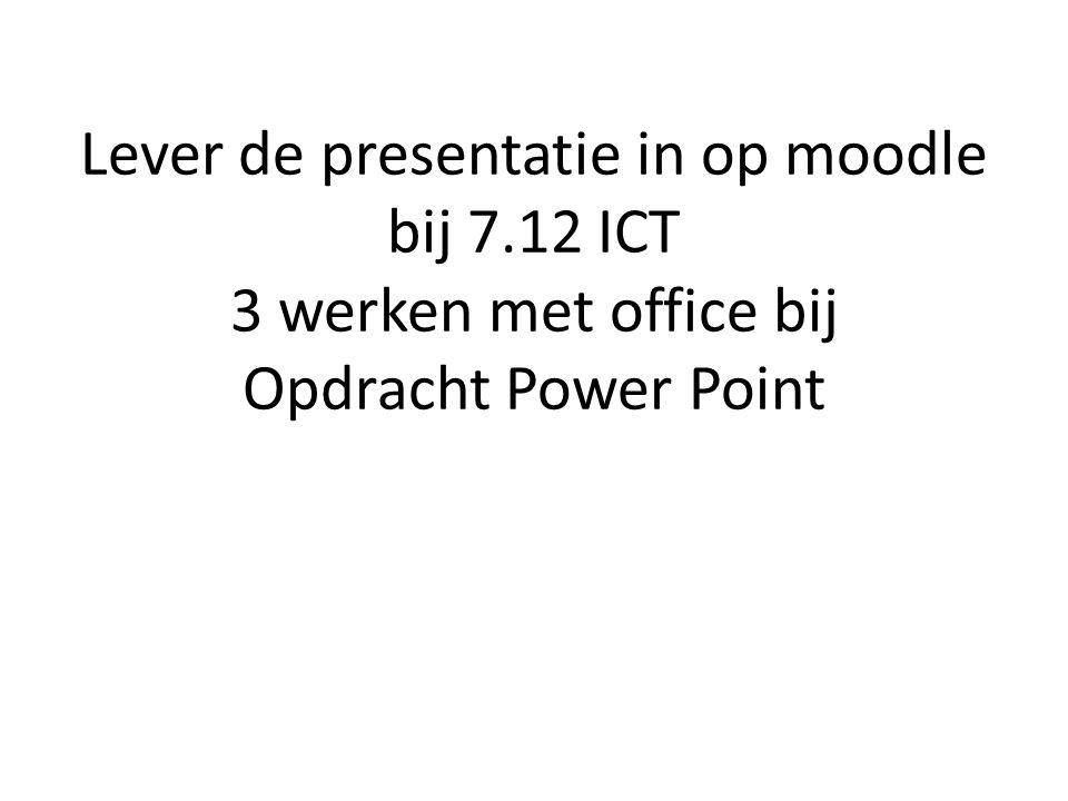 Lever de presentatie in op moodle bij 7.12 ICT 3 werken met office bij Opdracht Power Point