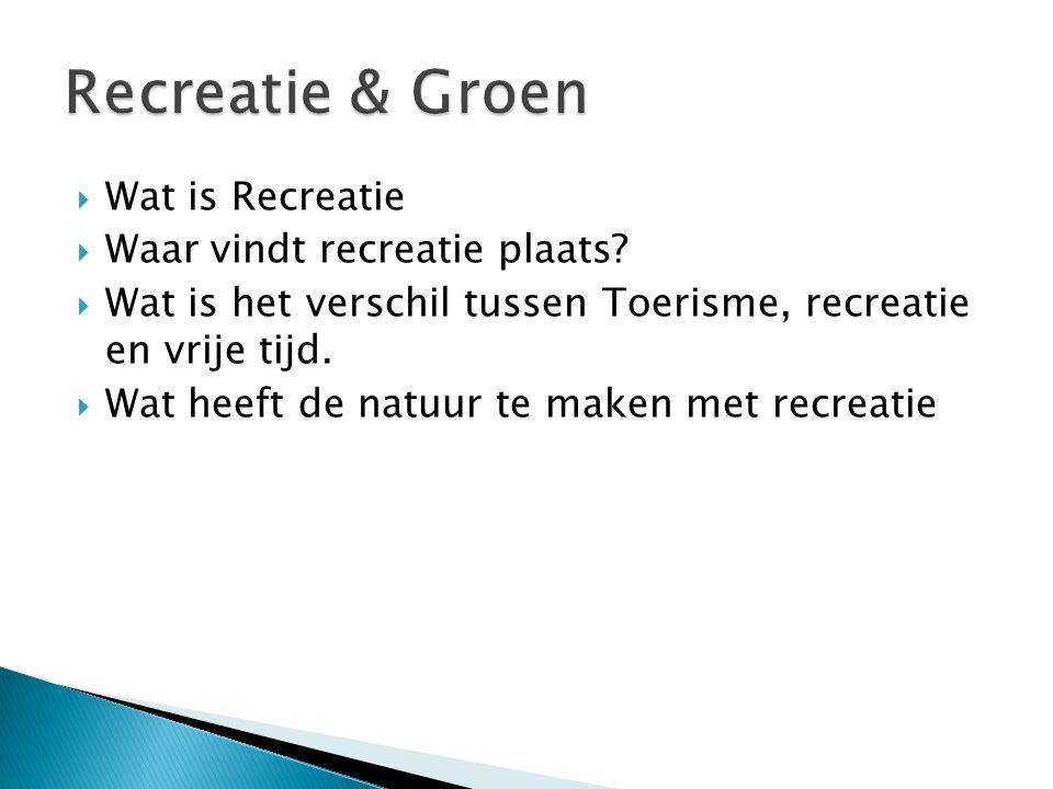  Wat is Recreatie  Waar vindt recreatie plaats?  Wat is het verschil tussen Toerisme, recreatie en vrije tijd.  Wat heeft de natuur te maken met r