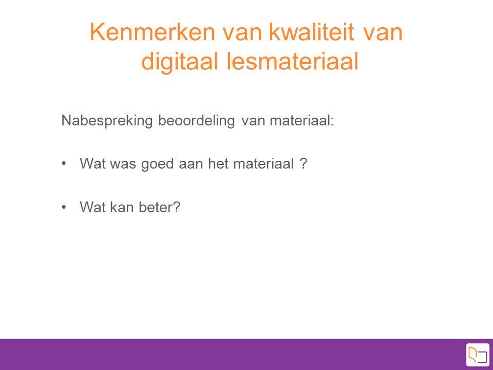 Kenmerken van kwaliteit van digitaal lesmateriaal Nabespreking beoordeling van materiaal: Wat was goed aan het materiaal ? Wat kan beter?