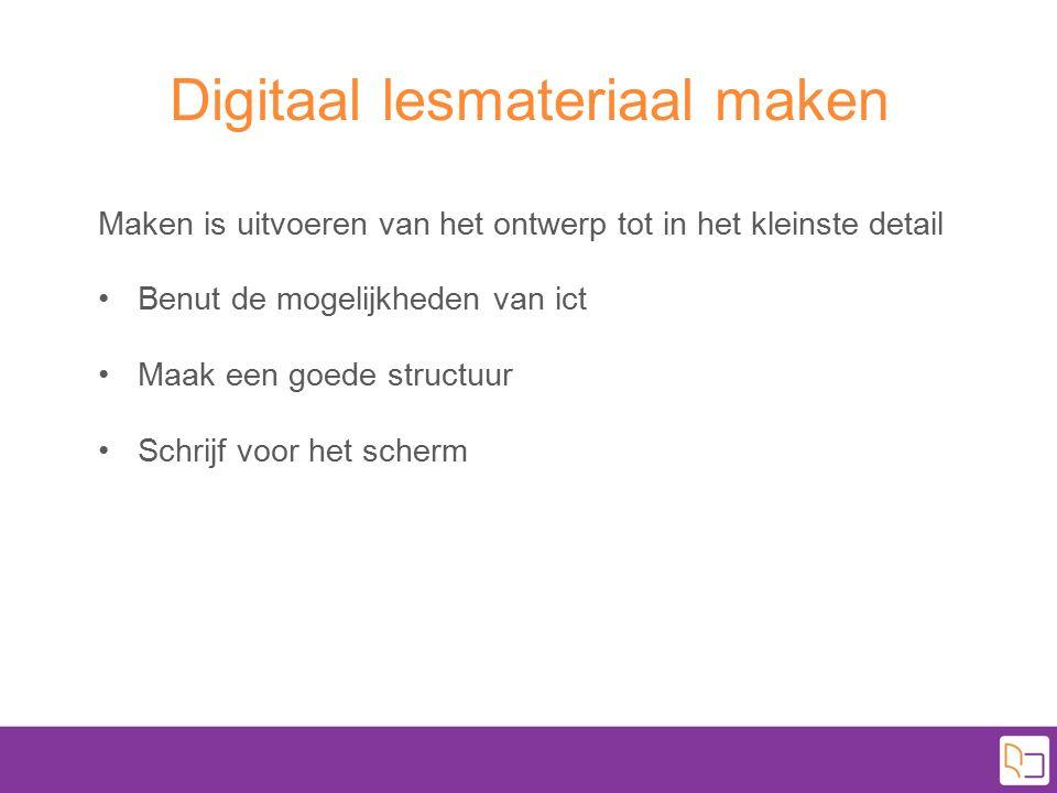 Digitaal lesmateriaal maken Maken is uitvoeren van het ontwerp tot in het kleinste detail Benut de mogelijkheden van ict Maak een goede structuur Schr