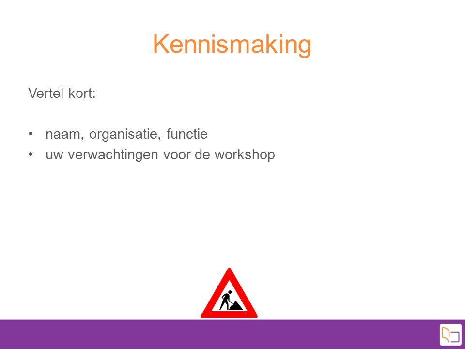 Kennismaking Vertel kort: naam, organisatie, functie uw verwachtingen voor de workshop