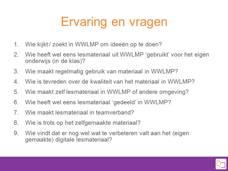 Ervaring en vragen 1.Wie kijkt / zoekt in WWLMP om ideeën op te doen? 2.Wie heeft wel eens lesmateriaal uit WWLMP 'gebruikt' voor het eigen onderwijs