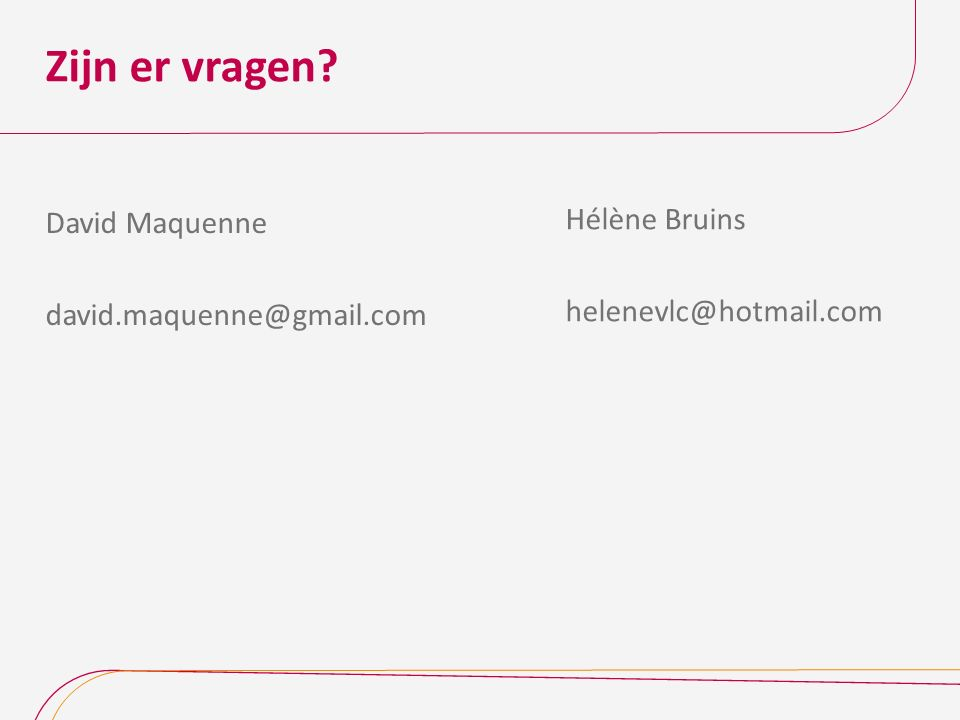 Zijn er vragen David Maquenne david.maquenne@gmail.com Hélène Bruins helenevlc@hotmail.com