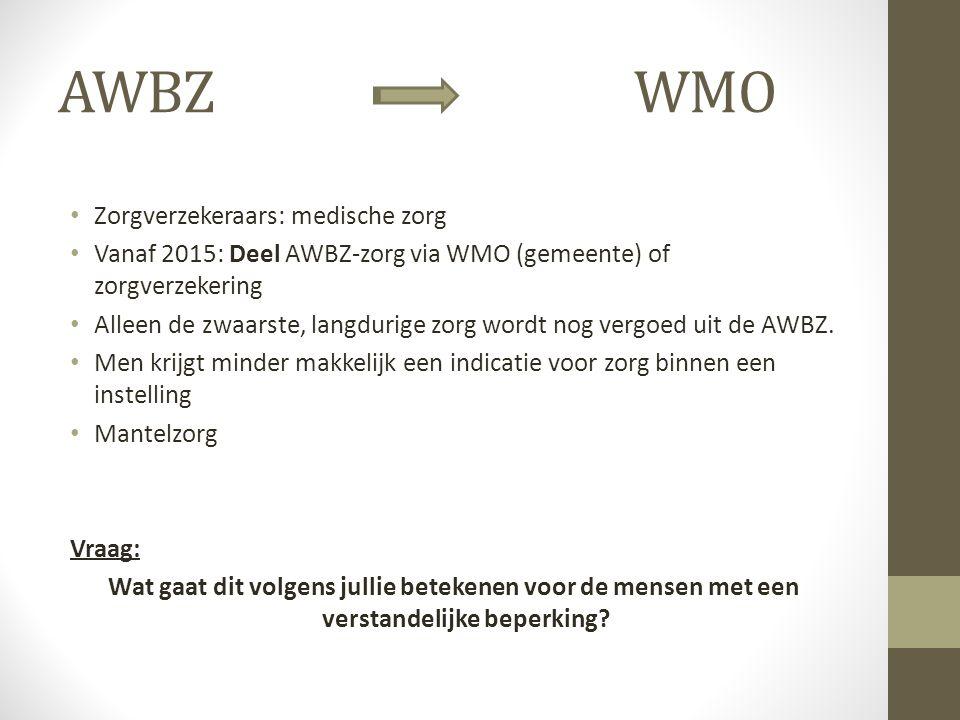 AWBZ WMO Zorgverzekeraars: medische zorg Vanaf 2015: Deel AWBZ-zorg via WMO (gemeente) of zorgverzekering Alleen de zwaarste, langdurige zorg wordt nog vergoed uit de AWBZ.
