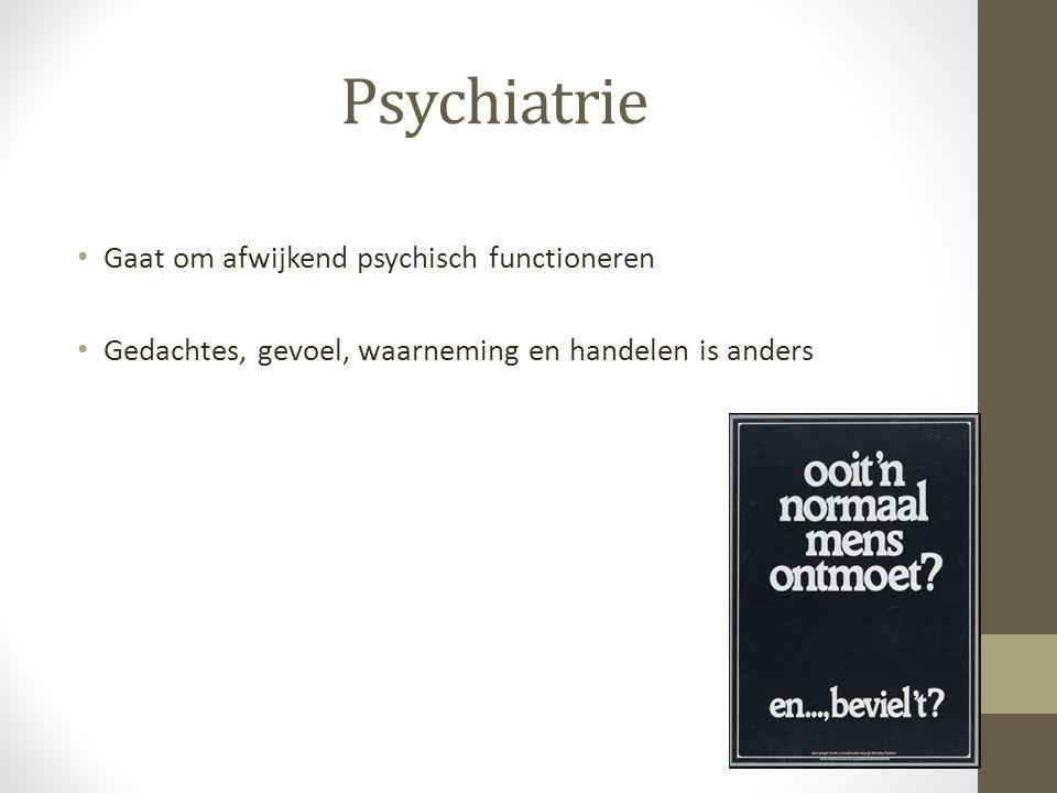 Gaat om afwijkend psychisch functioneren Gedachtes, gevoel, waarneming en handelen is anders Psychiatrie