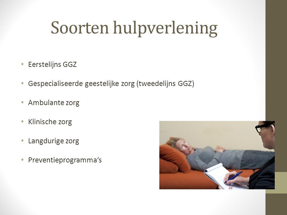 Soorten hulpverlening Eerstelijns GGZ Gespecialiseerde geestelijke zorg (tweedelijns GGZ) Ambulante zorg Klinische zorg Langdurige zorg Preventieprogramma's