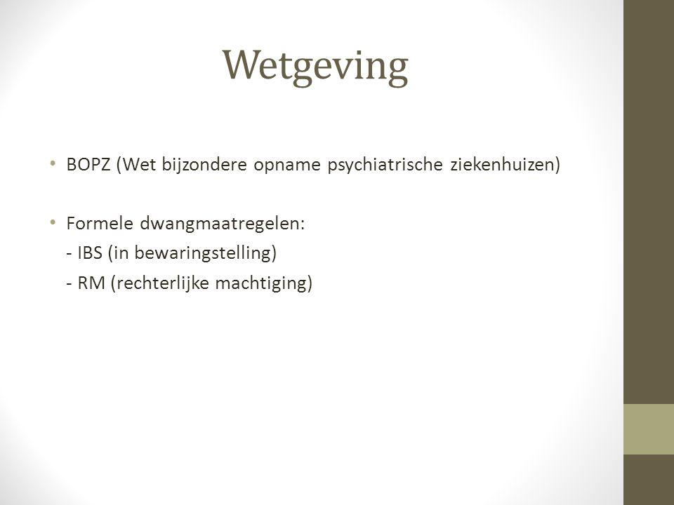 Wetgeving BOPZ (Wet bijzondere opname psychiatrische ziekenhuizen) Formele dwangmaatregelen: - IBS (in bewaringstelling) - RM (rechterlijke machtiging)