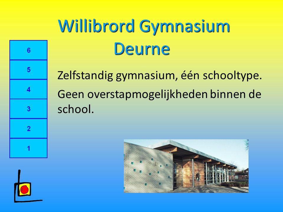 Willibrord Gymnasium Deurne Willibrord Gymnasium Deurne Zelfstandig gymnasium, één schooltype. Geen overstapmogelijkheden binnen de school.