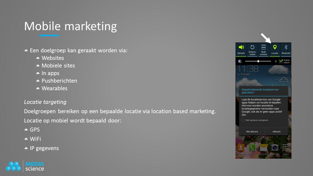 Mobile marketing Een doelgroep kan geraakt worden via: Websites Mobiele sites In apps Pushberichten Wearables Locatie targeting Doelgroepen bereiken op een bepaalde locatie via location based marketing.